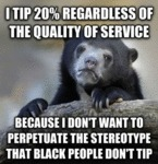 I Tip 20% Regardless Of The Quality Of Service...