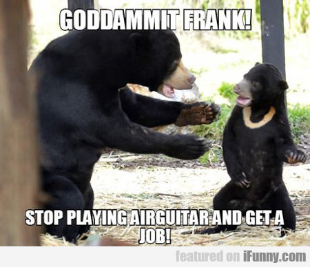 Goddammit Frank!! Stop Playing Air Guitar And...