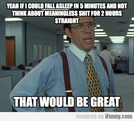 yeah, if i could fall asleep in five minutes...