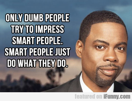 Only Dumb People Try To Impress Smart People.