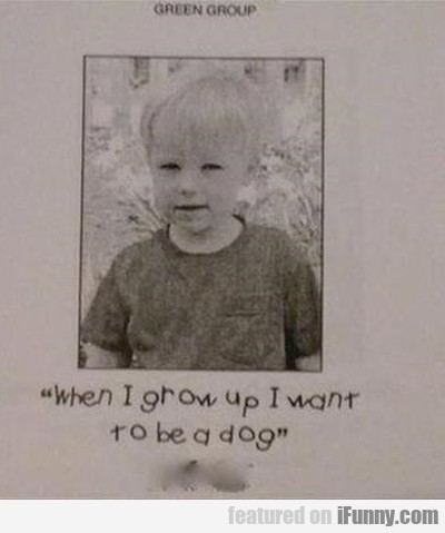 When I grow up I want to be a dog!
