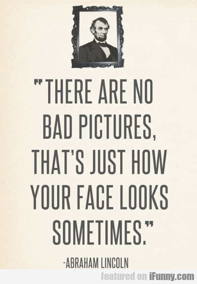 There Are No Bad Picture, That's Just How Your...