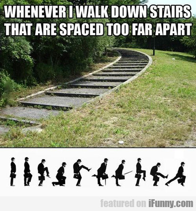 Whenever I Walk Down Stairs That Are Spaced...