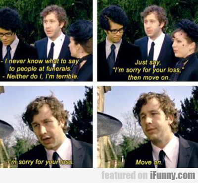 I Never Know What To Say To People At Funerals...