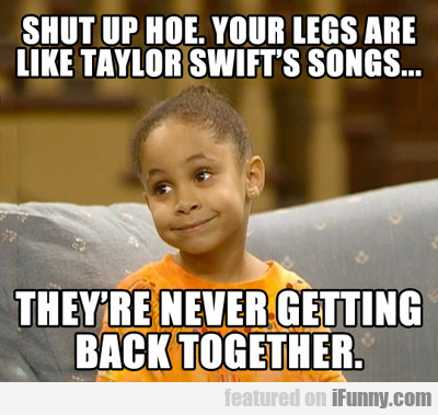 shut up hoe. you're legs are like...