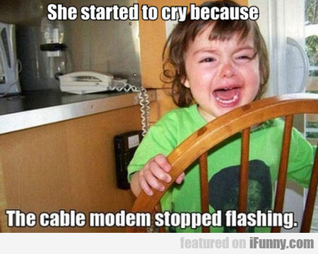 She Started To Cry Because The Cable Modem...