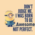 Don't Judge Me. I Was Born To Be Awesome...