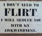 I Don't Need To Flirt...