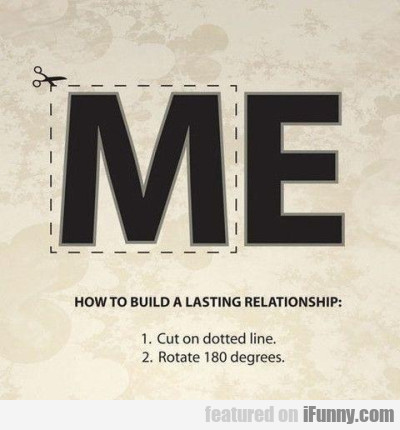 How to build a lasting relationship: 1. cut the...