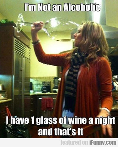 i'm not an alcoholic, i have 1 glass of wine a...