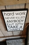 Hard Work Never Killed Anybody...