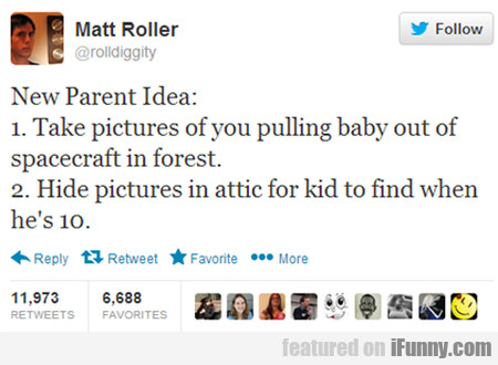 New parent idea: 1. Take pictures of you pulling..
