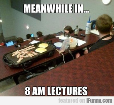 Meanwhile In 8 Am Lectures...