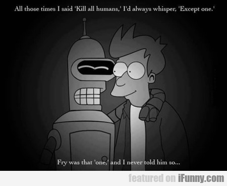All Those Times I Said Kill All Humans...