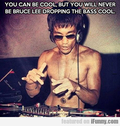 You Can Be Cool, But You'll Never Be Bruce Lee...