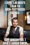 I Don't Always Talk To Non-tattooed People...