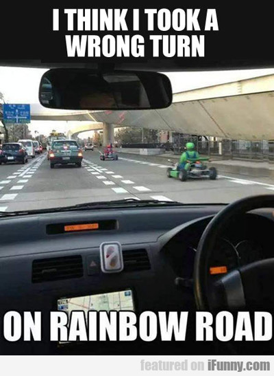 i think i took a wrong turn on rainbow road