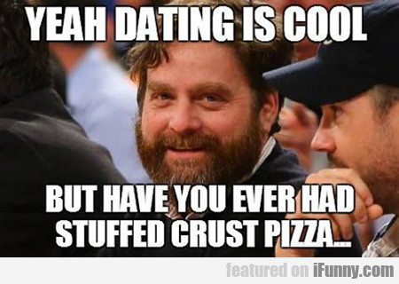 yeah dating is cool, but have you ever had...