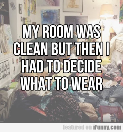 my room was clean but then i had to decide...