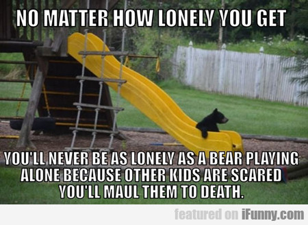 no matter how lonely you get...