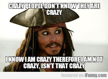 crazy people don't know they are crazy...