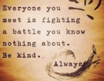 Everyone You Meet Is Fighting A Battle...