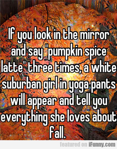 If You Look In The Mirror And Say Pumpkin Spice...