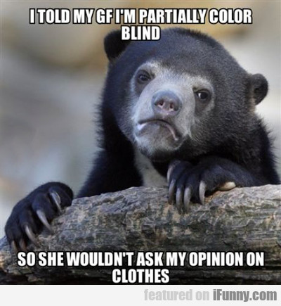 i told my girlfriend i'm partially colour blind...