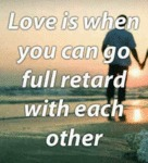 Love Is When You Can Go Full Retard With Each...