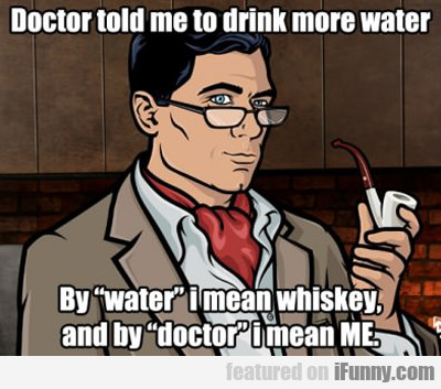 doctor told me to drink more water...