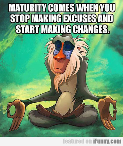 Maturity Starts When You Stop Making Excuses...