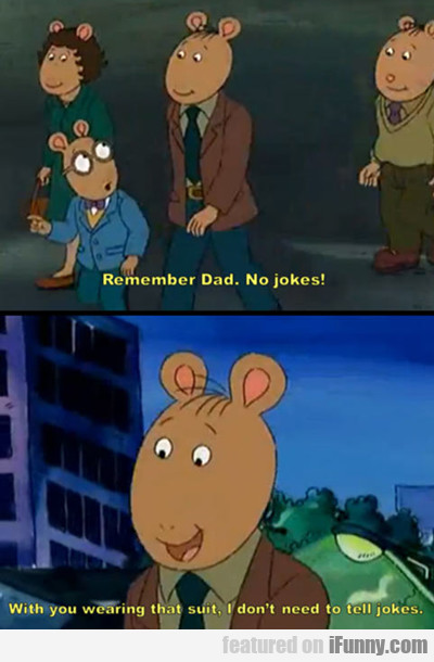 Remember Dad. No Jokes! With You Wearing That...