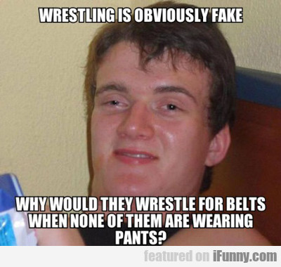 Wrestling Is Obviously Fake...