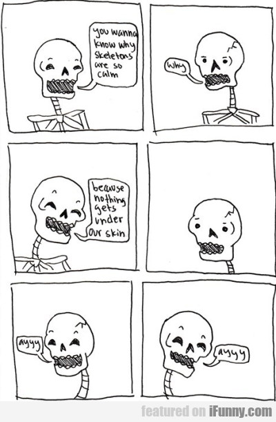 You Wanna Know Why Skeletons Are So Calm?