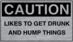 Caution - Likes To Get Drunk And Hump Things...