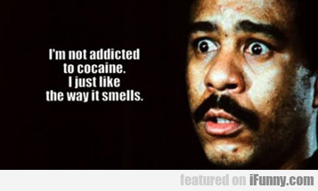 I'm Not Addicted To Cocaine, I Just Like The...