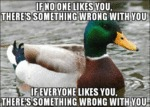 If No One Likes You There's Something Wrong...