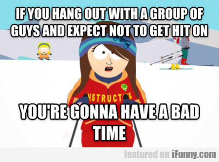 if you hang out with a group of guys...