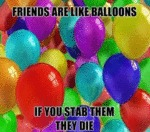 Friends Are Like Balloons, If You Stab Them...