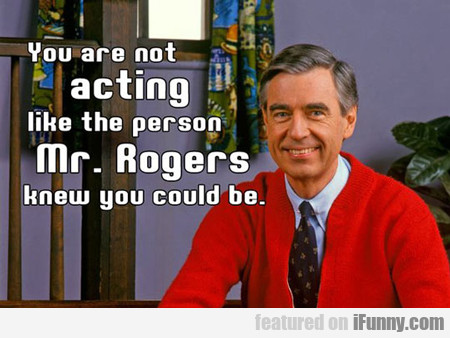 You Are Not Acting Like The Person Mr. Rogers...