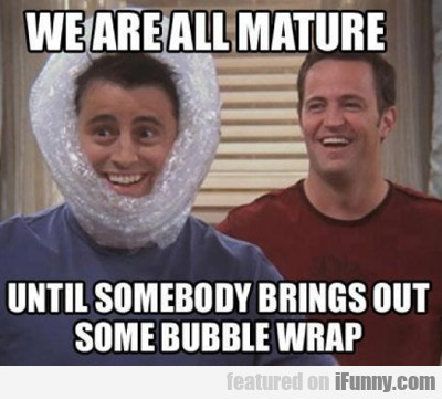 We Are All Mature...