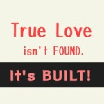 True Love Isn't Found, It's Built