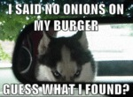 I Said No Onions In My Burger