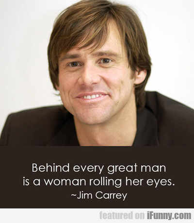 Behind Every Great Man Is A Woman Rolling Her...