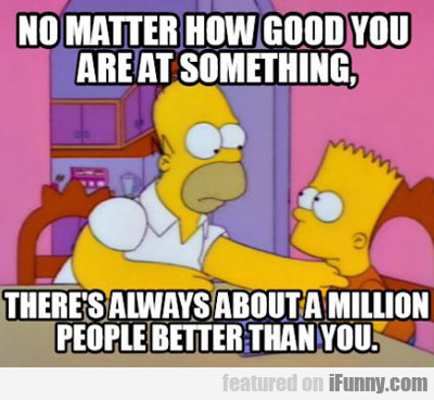 no matter how good you are at something...