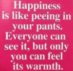 Happiness Is Like Peeing In Your Pants