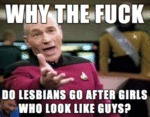 Why The Fuck Do Lesbians Go After Girls Who...