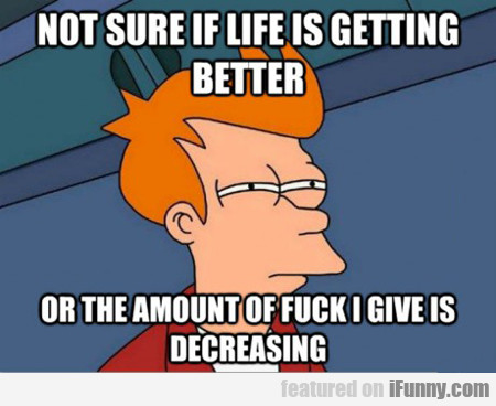 not sure if life is getting better...