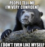 People Tell Me I'm Very Confident...
