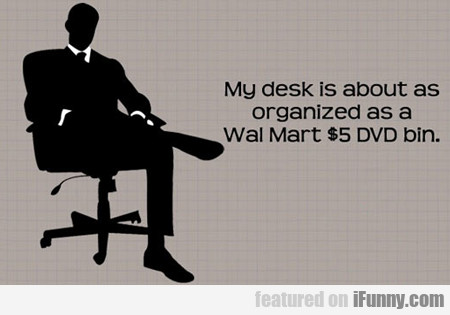 my desk is about as organized as a wal-mart...